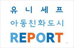 유니세프 아동친화도시 REPORT